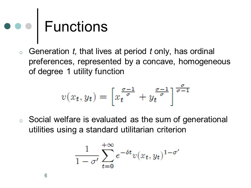 Functions o Generation t, that lives at period t only, has ordinal preferences, represented by a concave, homogeneous of degree 1 utility function o Social welfare is evaluated as the sum of generational utilities using a standard utilitarian criterion 6