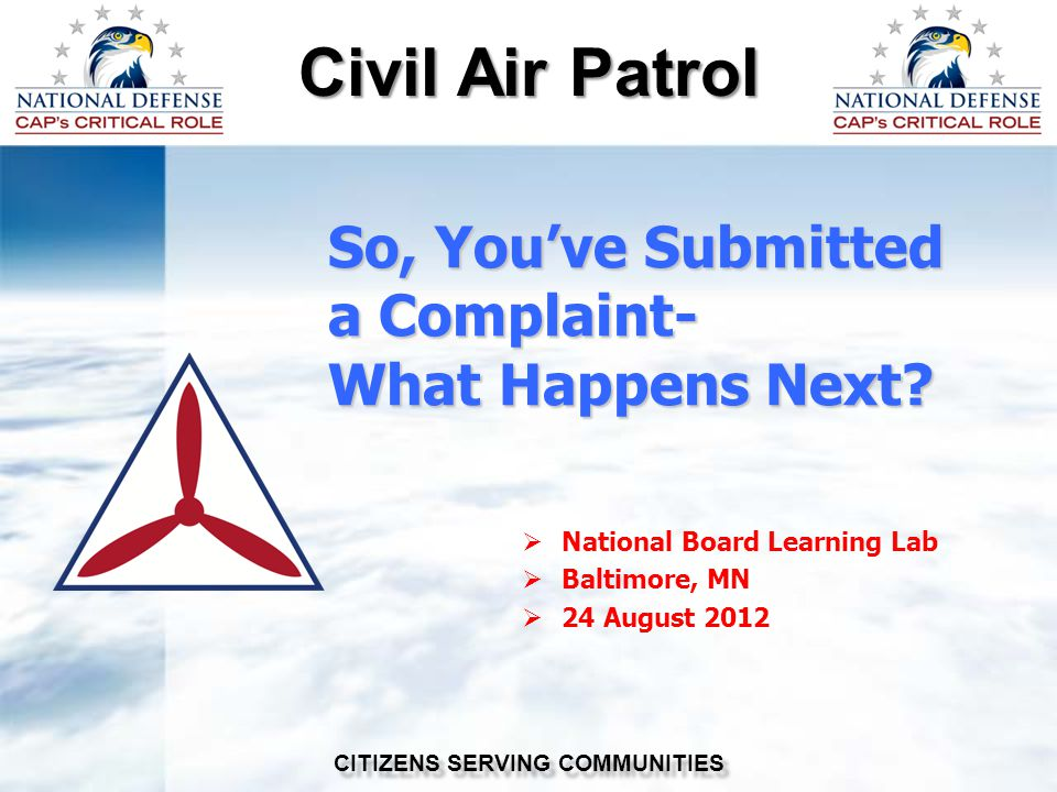 Civil Air Patrol CITIZENS SERVING COMMUNITIES So, You've Submitted a Complaint- What Happens Next.
