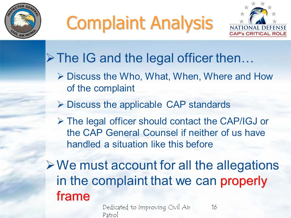  The IG and the legal officer then…  Discuss the Who, What, When, Where and How of the complaint  Discuss the applicable CAP standards  The legal officer should contact the CAP/IGJ or the CAP General Counsel if neither of us have handled a situation like this before properly frame  We must account for all the allegations in the complaint that we can properly frame Dedicated to Improving Civil Air Patrol 16 Complaint Analysis