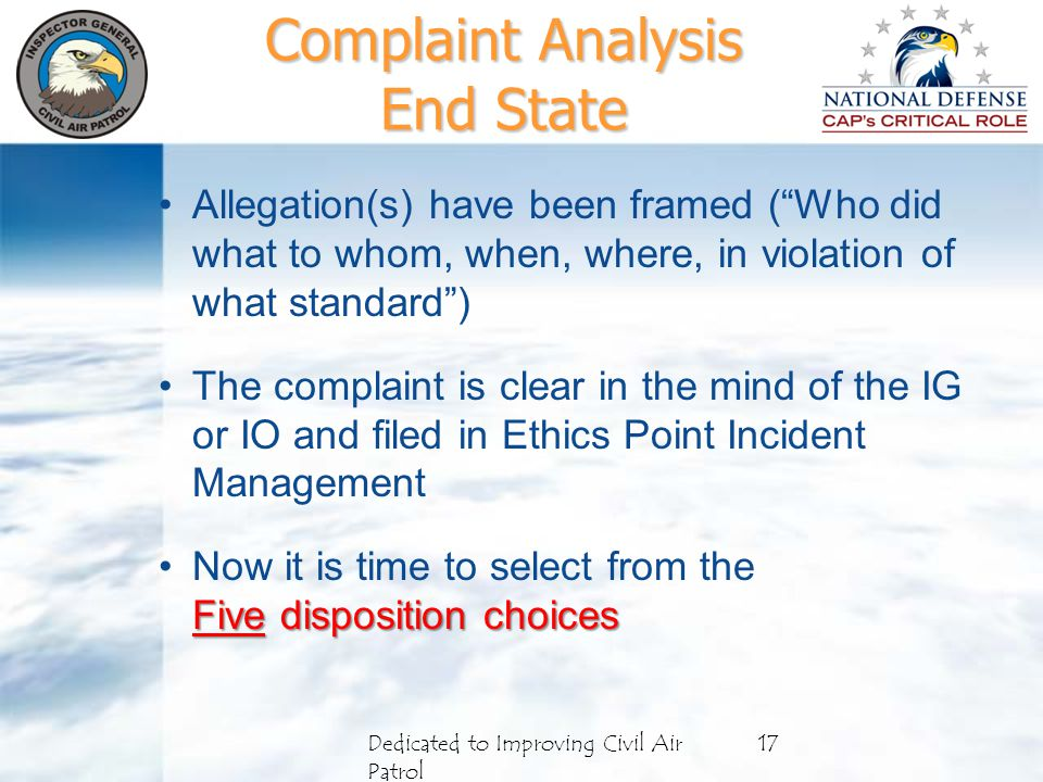 Complaint Analysis End State Allegation(s) have been framed ( Who did what to whom, when, where, in violation of what standard ) The complaint is clear in the mind of the IG or IO and filed in Ethics Point Incident Management Now it is time to select from the Five disposition choices Dedicated to Improving Civil Air Patrol 17