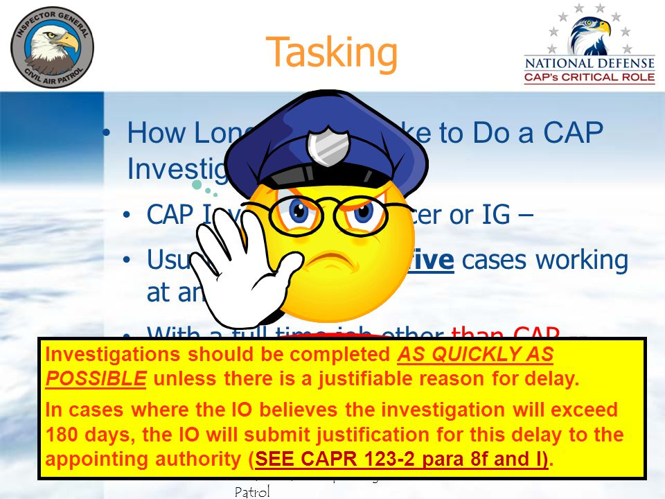 CAP Investigating Officer or IG – Usually has three to five cases working at any one time – With a full time job other than CAP -- ABOUT 180 DAYS IF EVERYONE COOPERATES How Long Does It Take to Do a CAP Investigation.