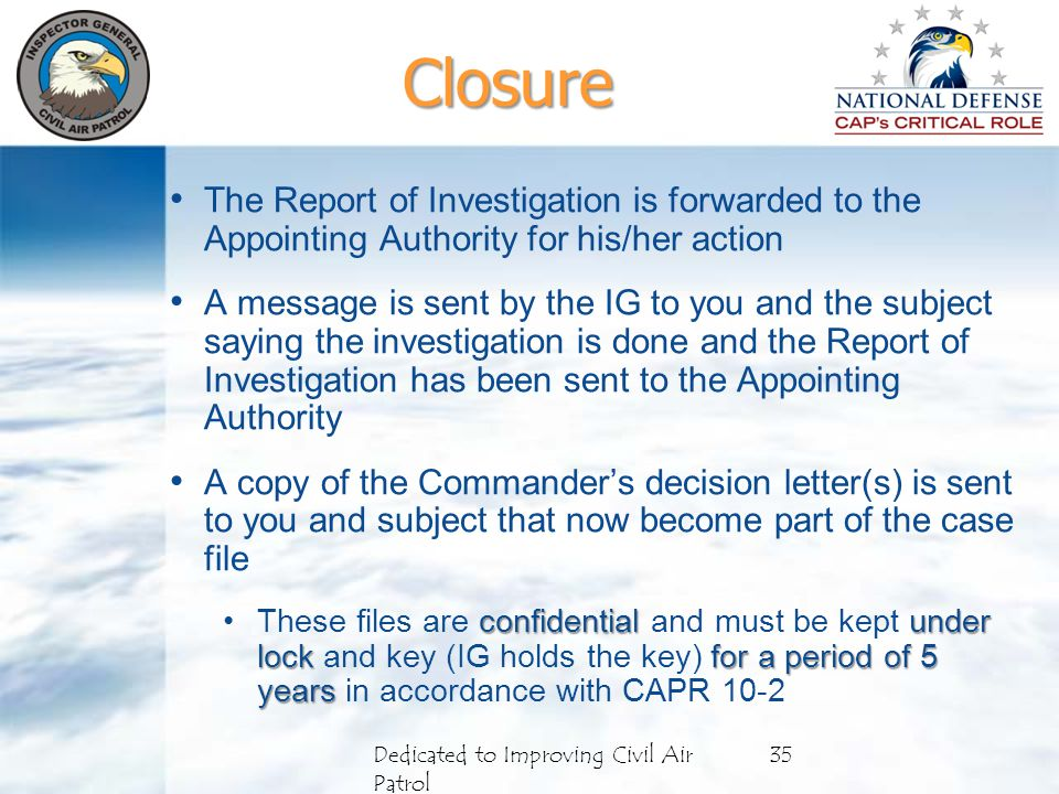 Closure The Report of Investigation is forwarded to the Appointing Authority for his/her action A message is sent by the IG to you and the subject saying the investigation is done and the Report of Investigation has been sent to the Appointing Authority A copy of the Commander's decision letter(s) is sent to you and subject that now become part of the case file confidentialunder lock for a period of 5 yearsThese files are confidential and must be kept under lock and key (IG holds the key) for a period of 5 years in accordance with CAPR 10-2 Dedicated to Improving Civil Air Patrol 35