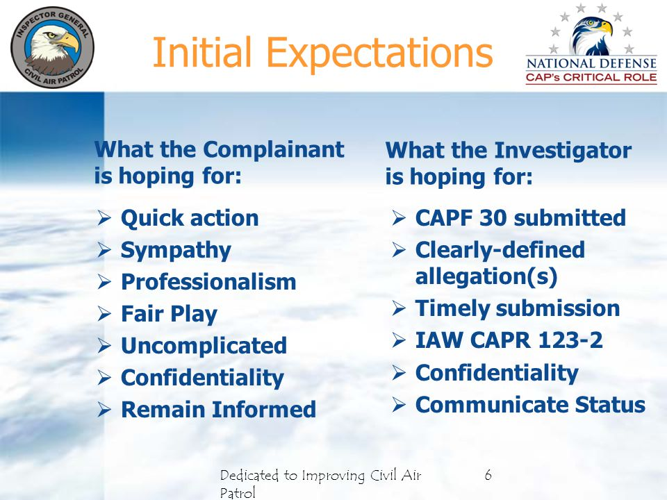 What the Complainant is hoping for:  Quick action  Sympathy  Professionalism  Fair Play  Uncomplicated  Confidentiality  Remain Informed What the Investigator is hoping for:  CAPF 30 submitted  Clearly-defined allegation(s)  Timely submission  IAW CAPR 123-2  Confidentiality  Communicate Status 6Dedicated to Improving Civil Air Patrol Initial Expectations