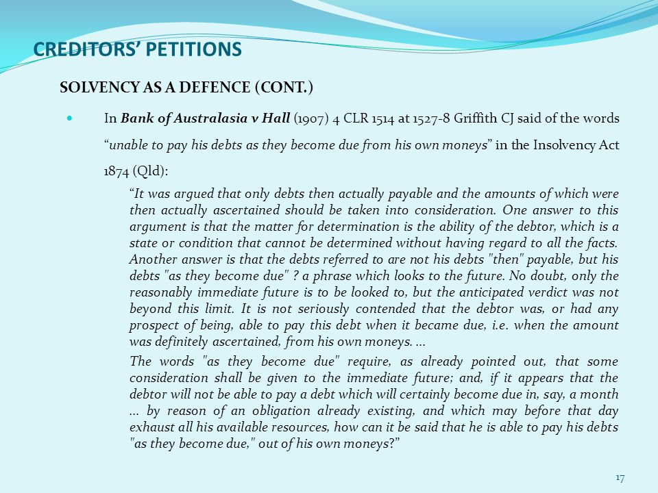 CREDITORS' PETITIONS SOLVENCY AS A DEFENCE (CONT.) In Bank of Australasia v Hall (1907) 4 CLR 1514 at 1527-8 Griffith CJ said of the words unable to pay his debts as they become due from his own moneys in the Insolvency Act 1874 (Qld): It was argued that only debts then actually payable and the amounts of which were then actually ascertained should be taken into consideration.