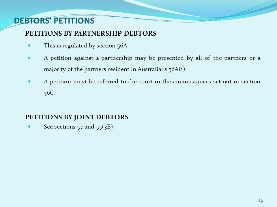 DEBTORS' PETITIONS PETITIONS BY PARTNERSHIP DEBTORS This is regulated by section 56A A petition against a partnership may be presented by all of the partners or a majority of the partners resident in Australia: s 56A(1).