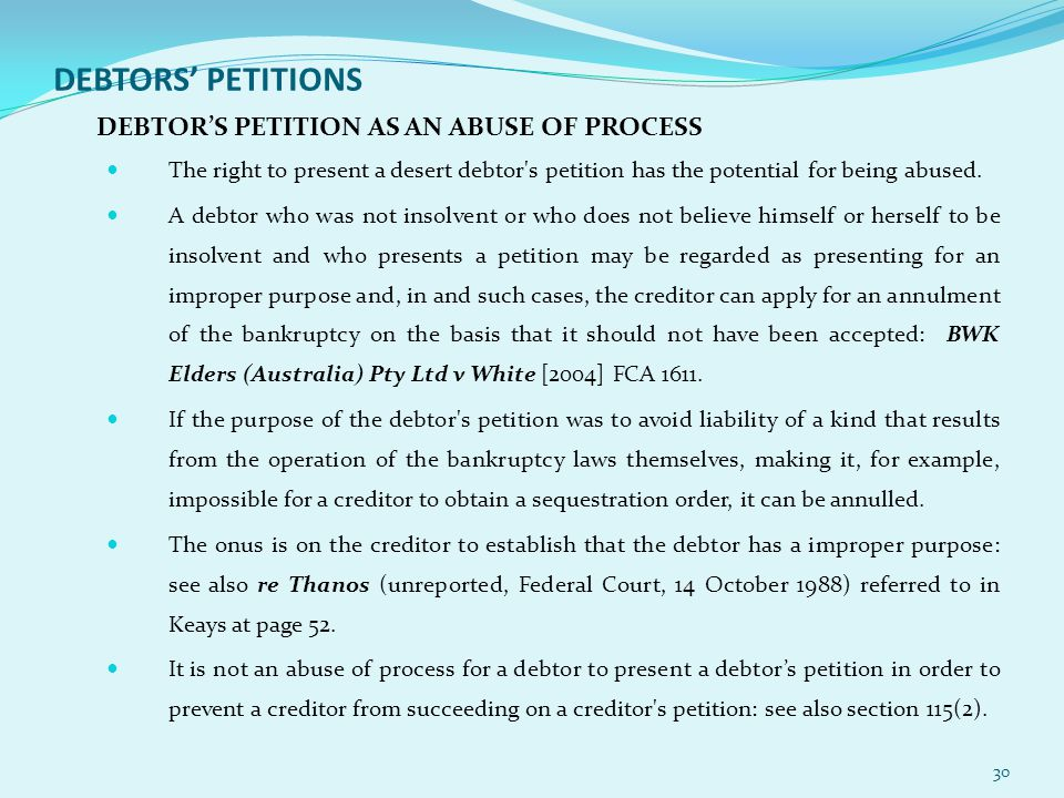 DEBTORS' PETITIONS DEBTOR'S PETITION AS AN ABUSE OF PROCESS The right to present a desert debtor s petition has the potential for being abused.