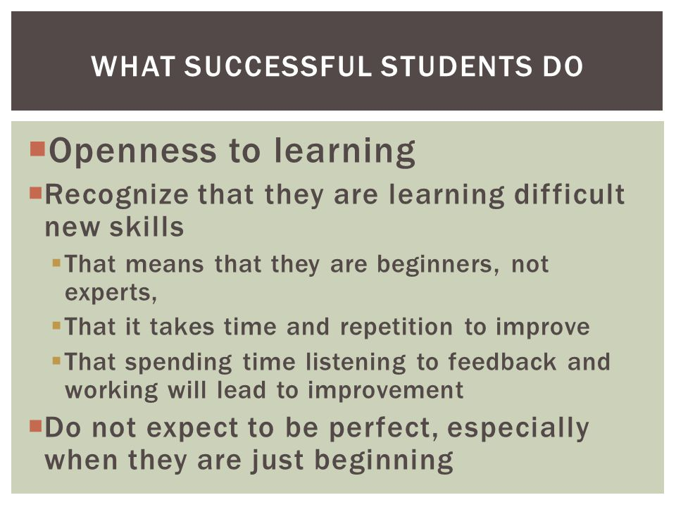  Openness to learning  Recognize that they are learning difficult new skills  That means that they are beginners, not experts,  That it takes time and repetition to improve  That spending time listening to feedback and working will lead to improvement  Do not expect to be perfect, especially when they are just beginning WHAT SUCCESSFUL STUDENTS DO