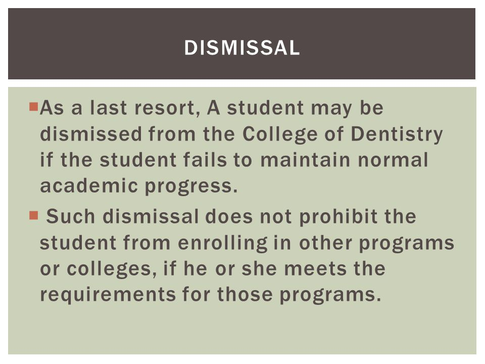  As a last resort, A student may be dismissed from the College of Dentistry if the student fails to maintain normal academic progress.