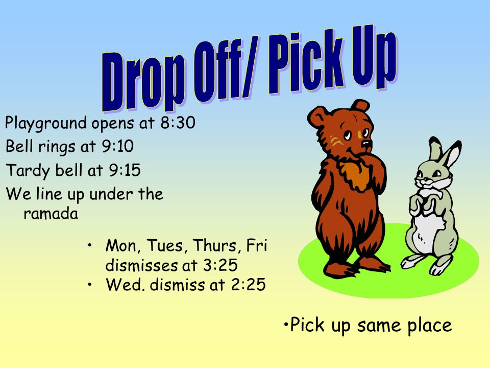 Playground opens at 8:30 Bell rings at 9:10 Tardy bell at 9:15 We line up under the ramada Mon, Tues, Thurs, Fri dismisses at 3:25 Wed.