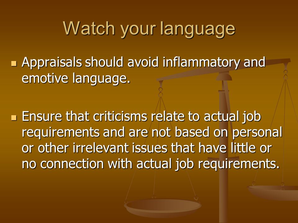 Watch your language Appraisals should avoid inflammatory and emotive language.