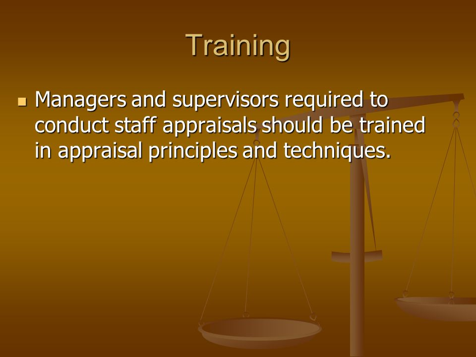 Training Managers and supervisors required to conduct staff appraisals should be trained in appraisal principles and techniques.