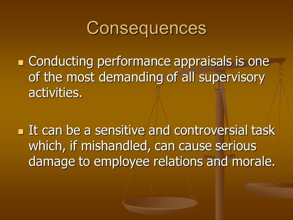 Consequences Conducting performance appraisals is one of the most demanding of all supervisory activities.