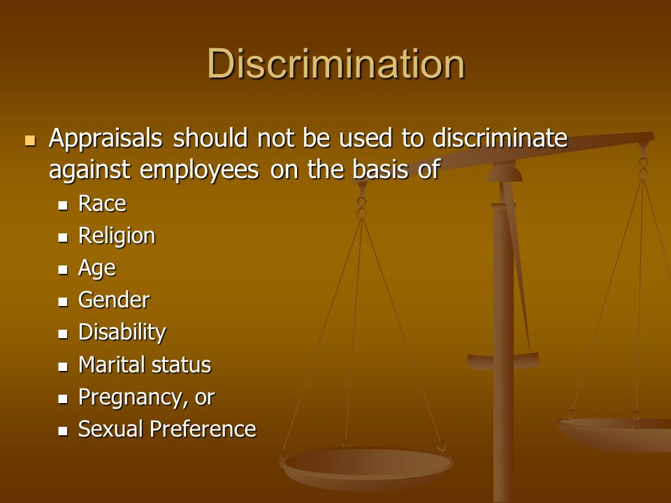 Discrimination Appraisals should not be used to discriminate against employees on the basis of Appraisals should not be used to discriminate against employees on the basis of Race Race Religion Religion Age Age Gender Gender Disability Disability Marital status Marital status Pregnancy, or Pregnancy, or Sexual Preference Sexual Preference