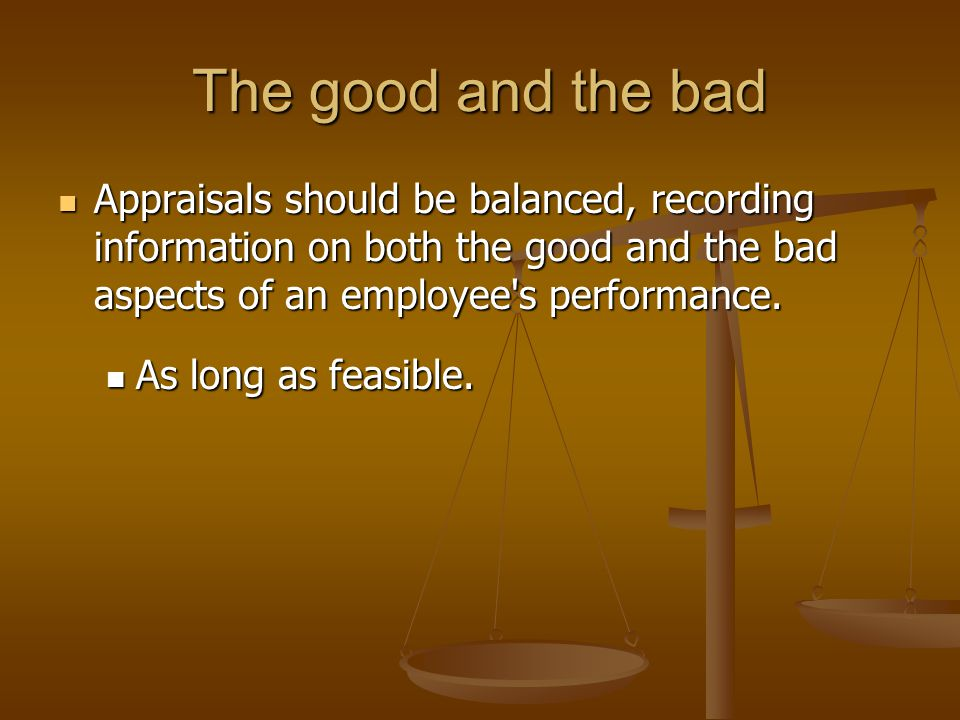The good and the bad Appraisals should be balanced, recording information on both the good and the bad aspects of an employee s performance.