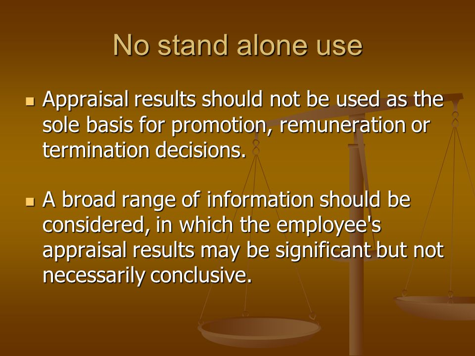 No stand alone use Appraisal results should not be used as the sole basis for promotion, remuneration or termination decisions. Appraisal results shou