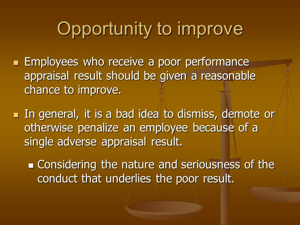 Opportunity to improve Employees who receive a poor performance appraisal result should be given a reasonable chance to improve.