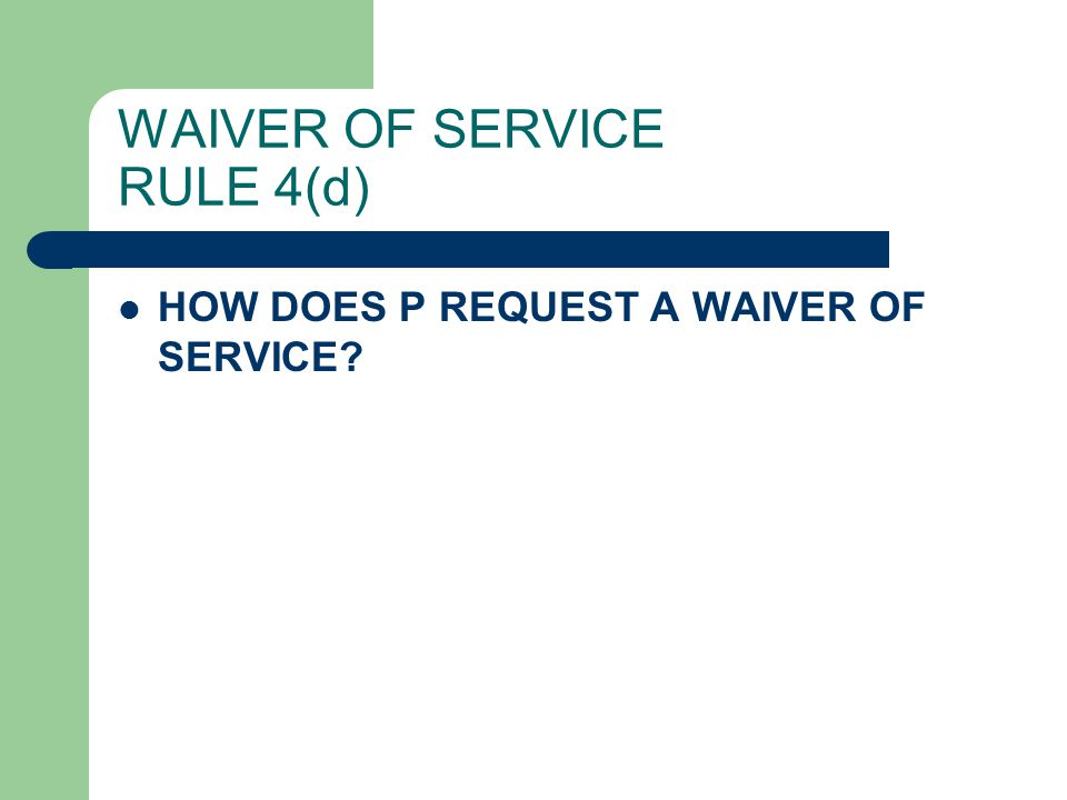WAIVER OF SERVICE RULE 4(d) HOW DOES P REQUEST A WAIVER OF SERVICE?