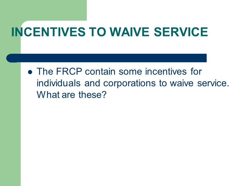 INCENTIVES TO WAIVE SERVICE The FRCP contain some incentives for individuals and corporations to waive service.