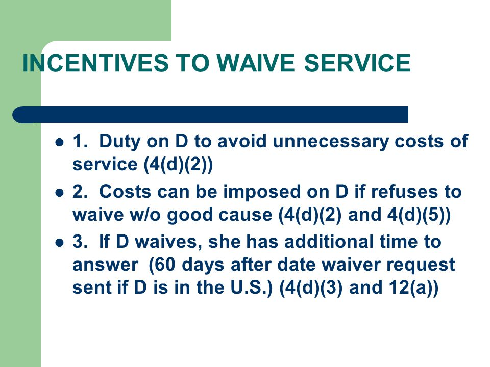 INCENTIVES TO WAIVE SERVICE 1. Duty on D to avoid unnecessary costs of service (4(d)(2)) 2.