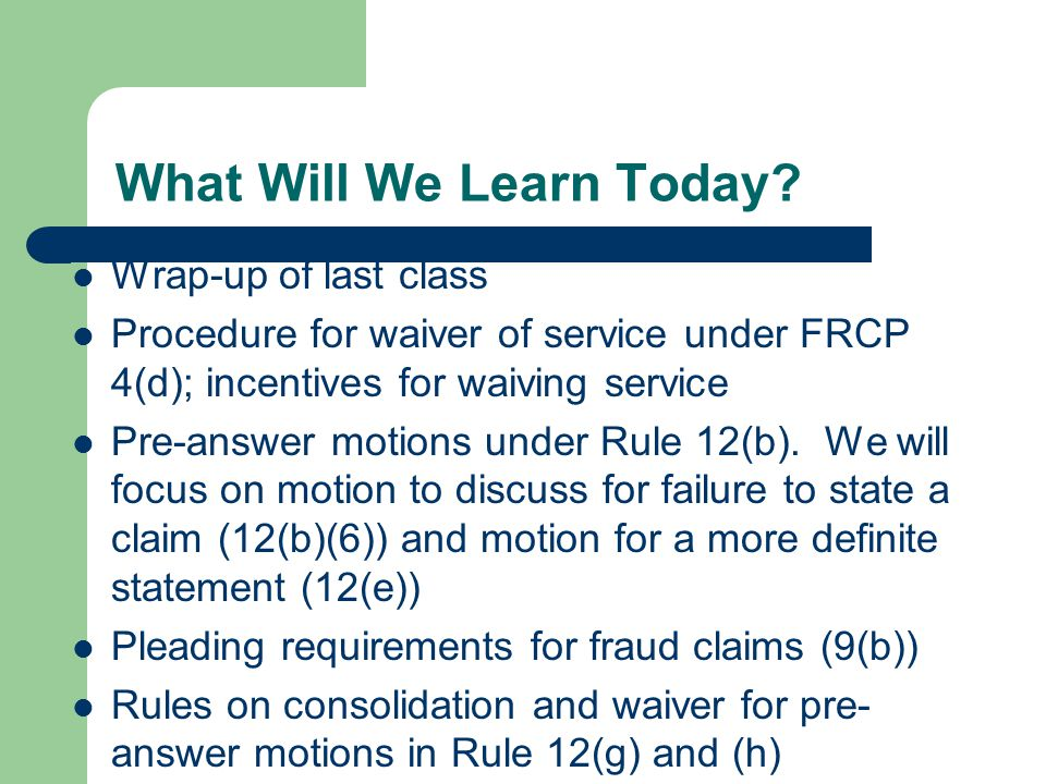 Wrap-Up of Last Class We learned about notice pleading under FRCP 8(a) We learned how to read rules and statutes We studied the requirements for service of process under FRCP 4: who may serve (4(c )), what documents.