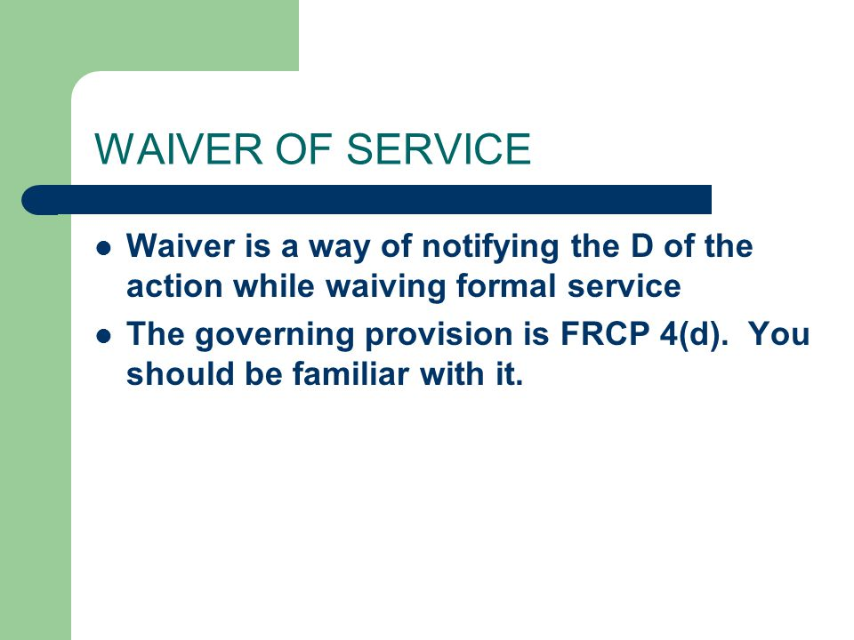 WAIVER OF SERVICE Waiver is a way of notifying the D of the action while waiving formal service The governing provision is FRCP 4(d).