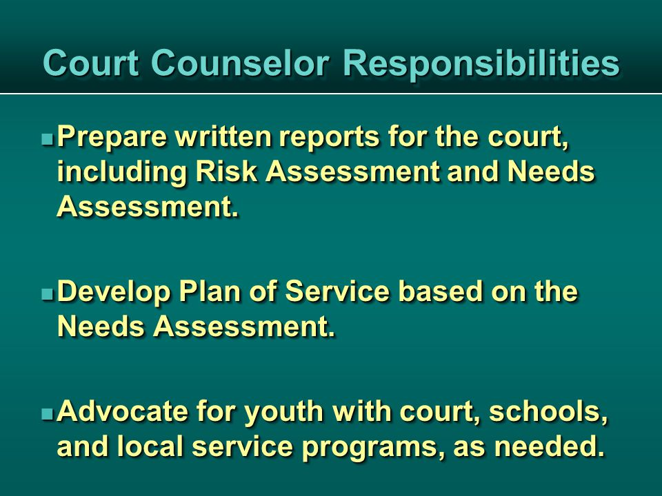 Court Counselor Responsibilities Prepare written reports for the court, including Risk Assessment and Needs Assessment.