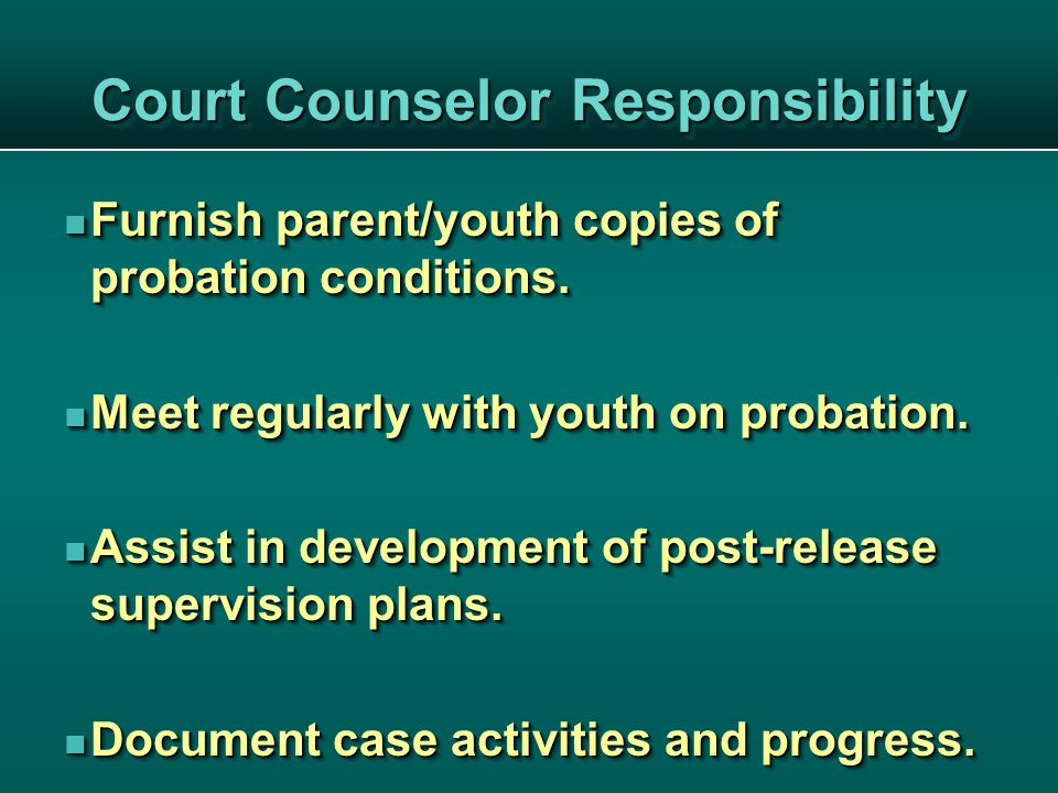 Court Counselor Responsibility Furnish parent/youth copies of probation conditions.