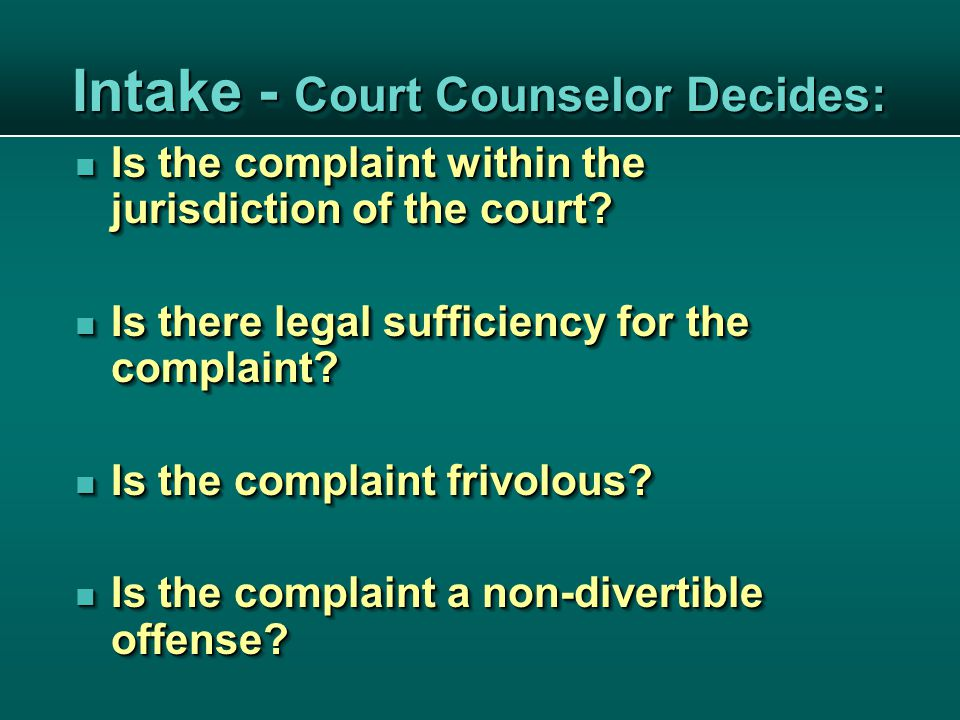 Intake - Court Counselor Decides: Is the complaint within the jurisdiction of the court.
