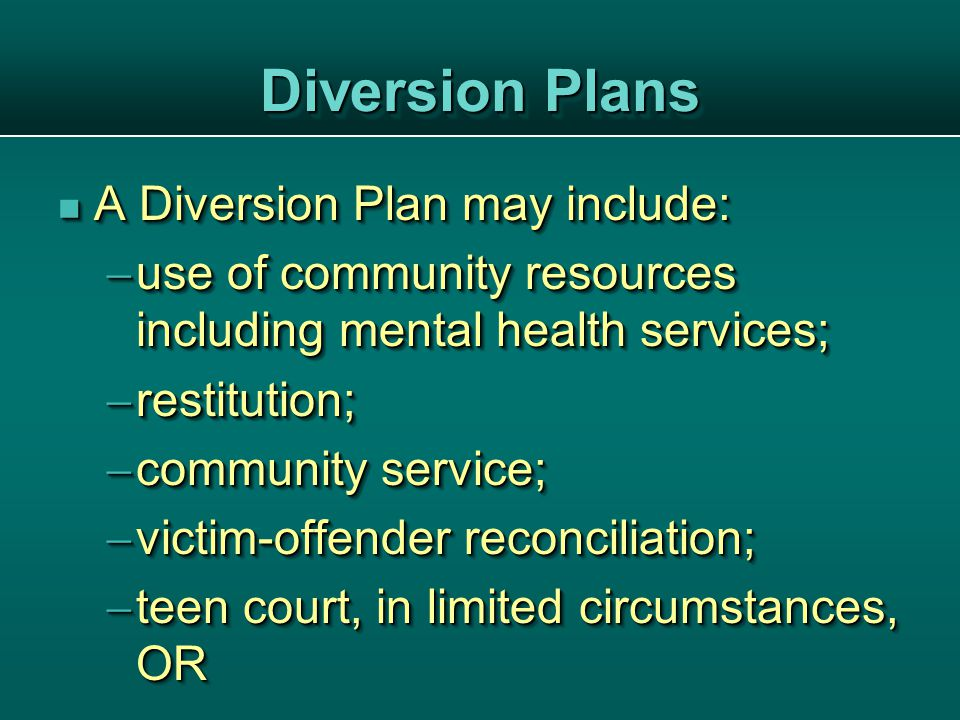 Diversion Plans A Diversion Plan may include: A Diversion Plan may include:  use of community resources including mental health services;  restitution;  community service;  victim-offender reconciliation;  teen court, in limited circumstances, OR A Diversion Plan may include: A Diversion Plan may include:  use of community resources including mental health services;  restitution;  community service;  victim-offender reconciliation;  teen court, in limited circumstances, OR