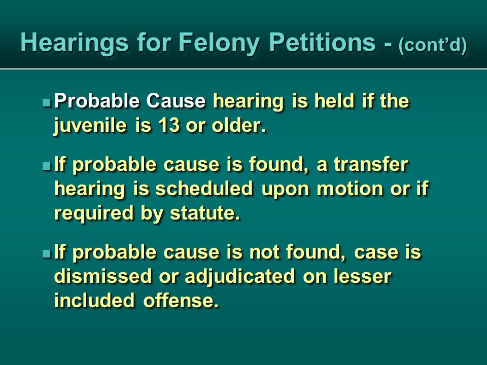 Hearings for Felony Petitions - (cont'd) Probable Cause hearing is held if the juvenile is 13 or older.