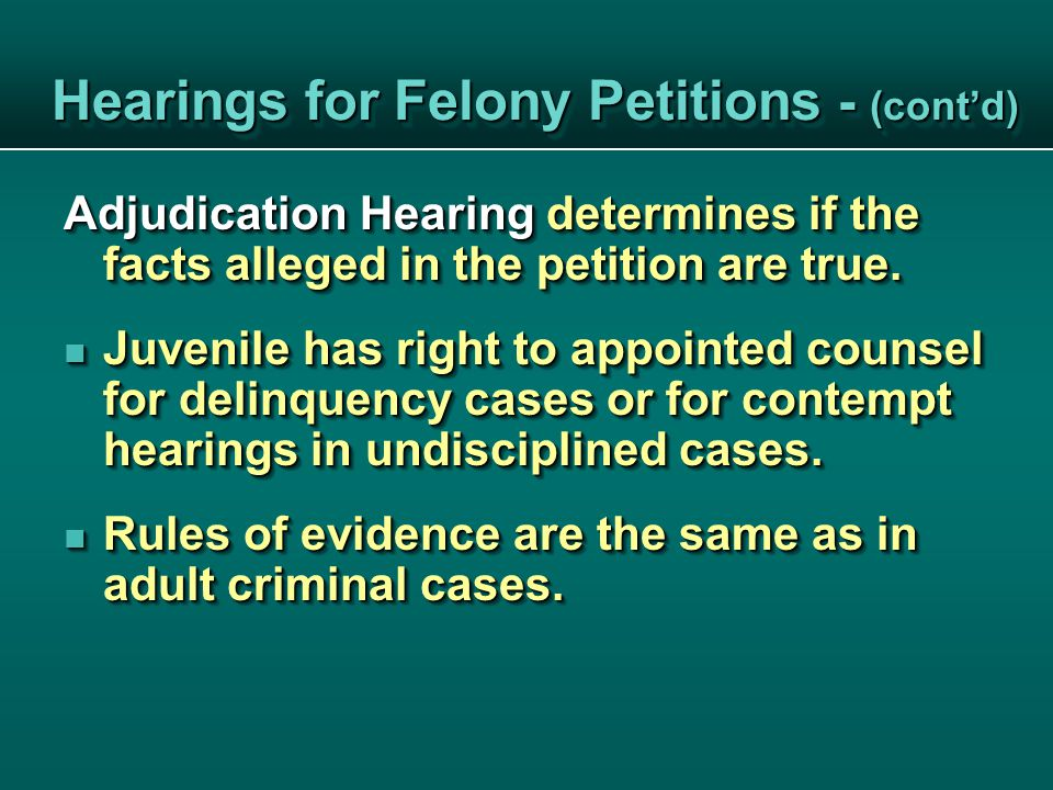 Hearings for Felony Petitions - (cont'd) Hearings for Felony Petitions - (cont'd) Adjudication Hearing determines if the facts alleged in the petition are true.
