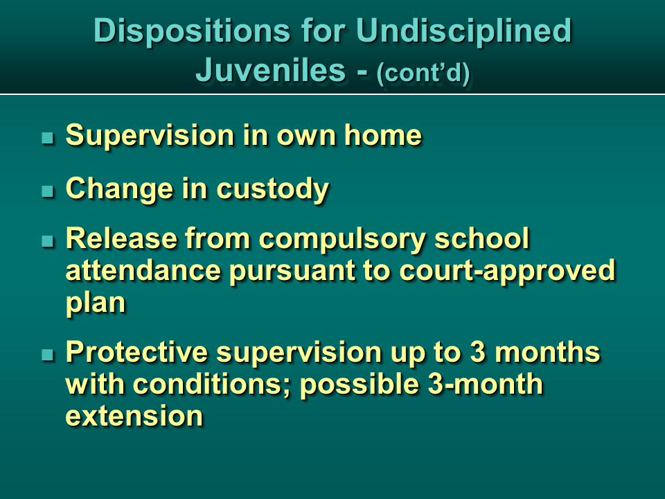 Dispositions for Undisciplined Juveniles - (cont'd) Supervision in own home Supervision in own home Change in custody Change in custody Release from compulsory school attendance pursuant to court-approved plan Release from compulsory school attendance pursuant to court-approved plan Protective supervision up to 3 months with conditions; possible 3-month extension Protective supervision up to 3 months with conditions; possible 3-month extension Supervision in own home Supervision in own home Change in custody Change in custody Release from compulsory school attendance pursuant to court-approved plan Release from compulsory school attendance pursuant to court-approved plan Protective supervision up to 3 months with conditions; possible 3-month extension Protective supervision up to 3 months with conditions; possible 3-month extension