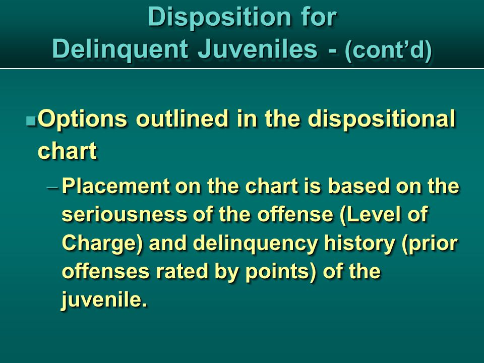 Disposition for Delinquent Juveniles - (cont'd) Options outlined in the dispositional chart Options outlined in the dispositional chart  Placement on the chart is based on the seriousness of the offense (Level of Charge) and delinquency history (prior offenses rated by points) of the juvenile.