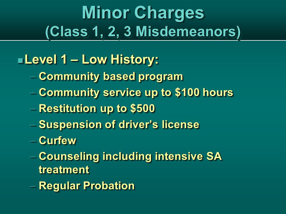 Minor Charges (Class 1, 2, 3 Misdemeanors) Level 1 – Low History: Level 1 – Low History:  Community based program  Community service up to $100 hours  Restitution up to $500  Suspension of driver's license  Curfew  Counseling including intensive SA treatment  Regular Probation Level 1 – Low History: Level 1 – Low History:  Community based program  Community service up to $100 hours  Restitution up to $500  Suspension of driver's license  Curfew  Counseling including intensive SA treatment  Regular Probation