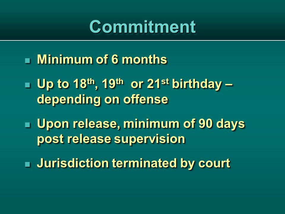 CommitmentCommitment Minimum of 6 months Minimum of 6 months Up to 18 th, 19 th or 21 st birthday – depending on offense Up to 18 th, 19 th or 21 st birthday – depending on offense Upon release, minimum of 90 days post release supervision Upon release, minimum of 90 days post release supervision Jurisdiction terminated by court Jurisdiction terminated by court Minimum of 6 months Minimum of 6 months Up to 18 th, 19 th or 21 st birthday – depending on offense Up to 18 th, 19 th or 21 st birthday – depending on offense Upon release, minimum of 90 days post release supervision Upon release, minimum of 90 days post release supervision Jurisdiction terminated by court Jurisdiction terminated by court