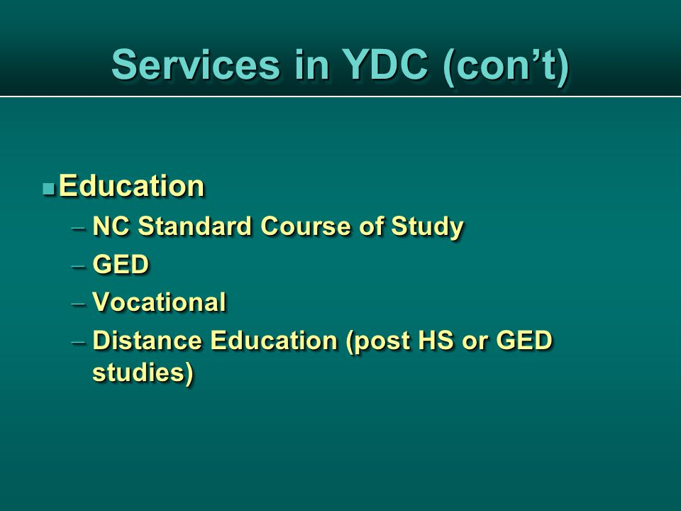Services in YDC (con't) Education Education  NC Standard Course of Study  GED  Vocational  Distance Education (post HS or GED studies) Education Education  NC Standard Course of Study  GED  Vocational  Distance Education (post HS or GED studies)