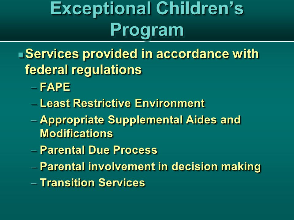 Exceptional Children's Program Services provided in accordance with federal regulations Services provided in accordance with federal regulations  FAPE  Least Restrictive Environment  Appropriate Supplemental Aides and Modifications  Parental Due Process  Parental involvement in decision making  Transition Services Services provided in accordance with federal regulations Services provided in accordance with federal regulations  FAPE  Least Restrictive Environment  Appropriate Supplemental Aides and Modifications  Parental Due Process  Parental involvement in decision making  Transition Services