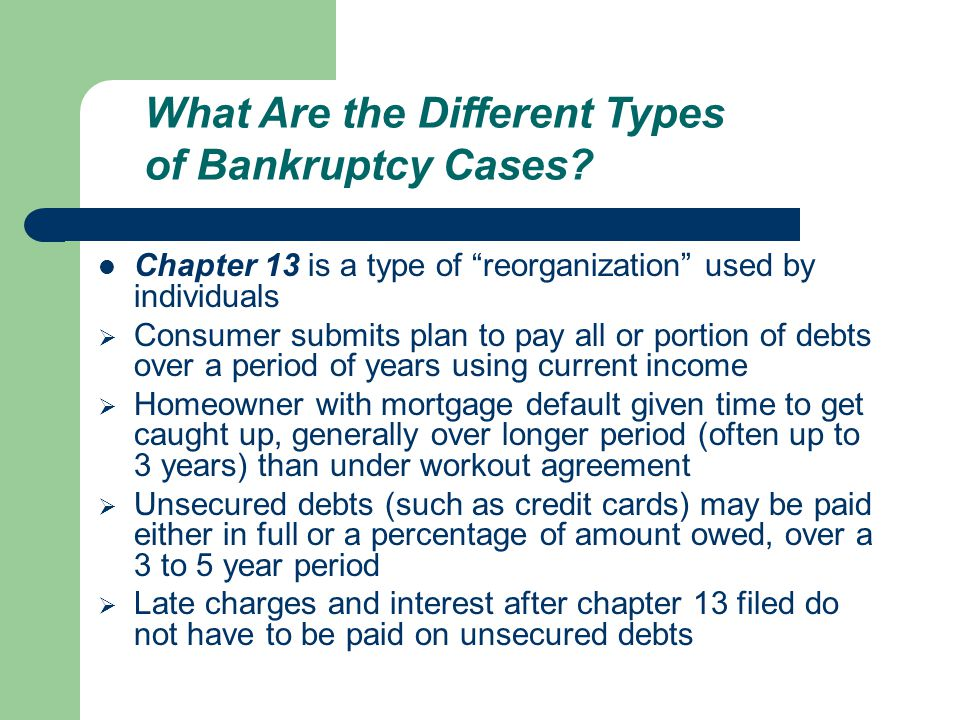 Chapter 13 is a type of reorganization used by individuals  Consumer submits plan to pay all or portion of debts over a period of years using current income  Homeowner with mortgage default given time to get caught up, generally over longer period (often up to 3 years) than under workout agreement  Unsecured debts (such as credit cards) may be paid either in full or a percentage of amount owed, over a 3 to 5 year period  Late charges and interest after chapter 13 filed do not have to be paid on unsecured debts What Are the Different Types of Bankruptcy Cases