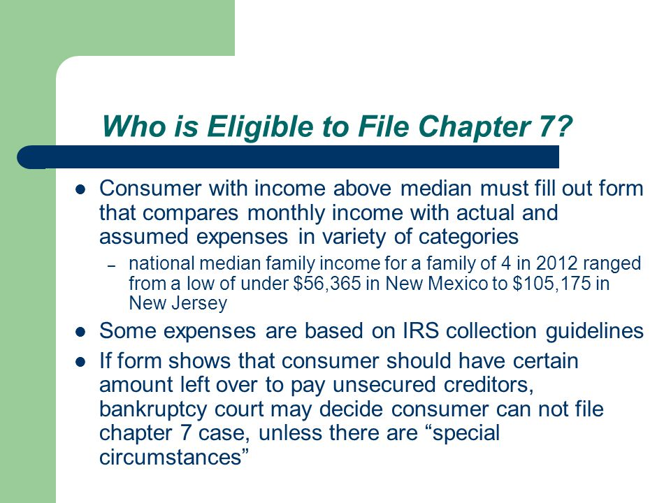 Consumer with income above median must fill out form that compares monthly income with actual and assumed expenses in variety of categories – national median family income for a family of 4 in 2012 ranged from a low of under $56,365 in New Mexico to $105,175 in New Jersey Some expenses are based on IRS collection guidelines If form shows that consumer should have certain amount left over to pay unsecured creditors, bankruptcy court may decide consumer can not file chapter 7 case, unless there are special circumstances Who is Eligible to File Chapter 7?