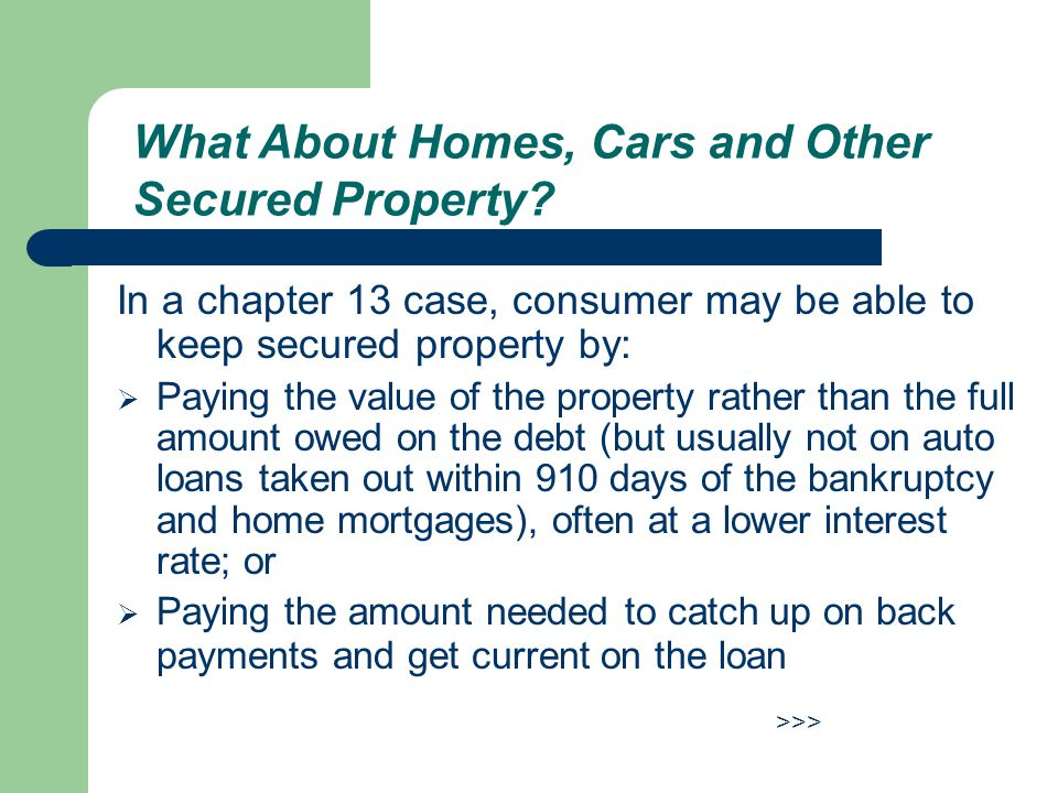 In a chapter 13 case, consumer may be able to keep secured property by:  Paying the value of the property rather than the full amount owed on the debt (but usually not on auto loans taken out within 910 days of the bankruptcy and home mortgages), often at a lower interest rate; or  Paying the amount needed to catch up on back payments and get current on the loan >>> What About Homes, Cars and Other Secured Property?