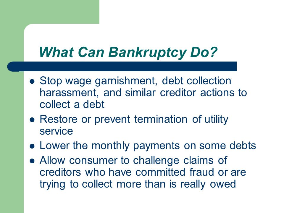 Stop wage garnishment, debt collection harassment, and similar creditor actions to collect a debt Restore or prevent termination of utility service Lower the monthly payments on some debts Allow consumer to challenge claims of creditors who have committed fraud or are trying to collect more than is really owed What Can Bankruptcy Do