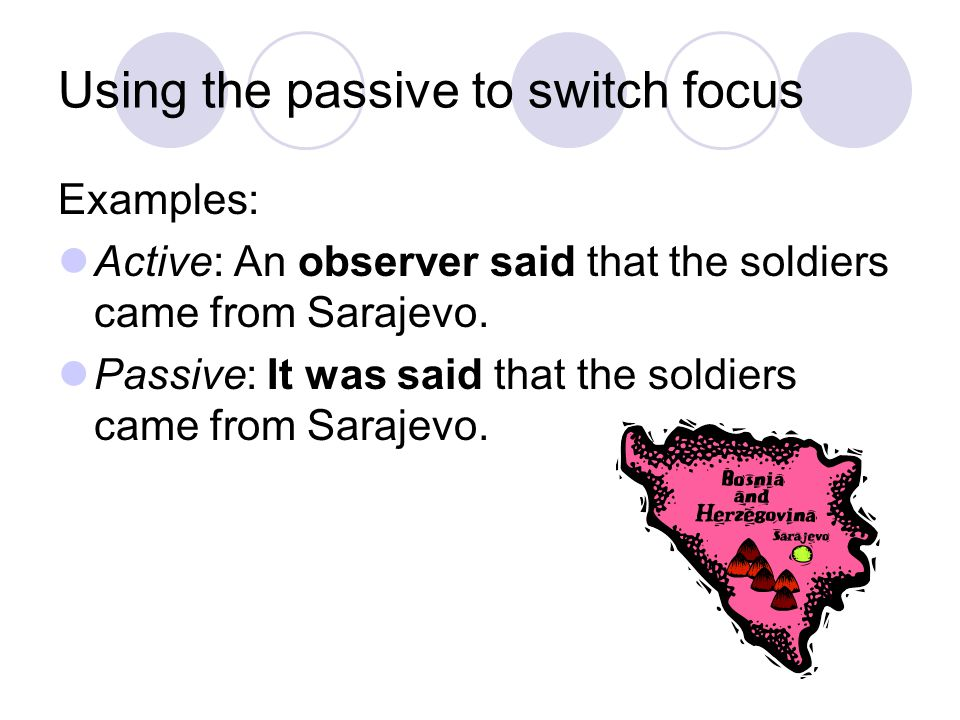 Using the passive to switch focus Examples: Active: An observer said that the soldiers came from Sarajevo. Passive: It was said that the soldiers came