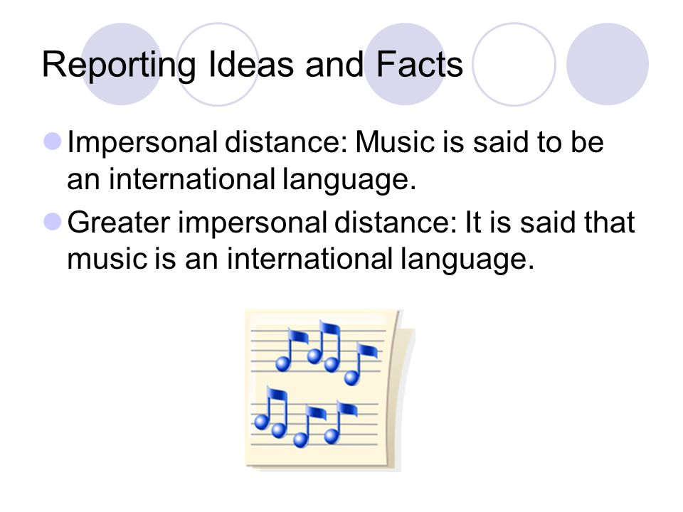 Reporting Ideas and Facts Impersonal distance: Music is said to be an international language. Greater impersonal distance: It is said that music is an