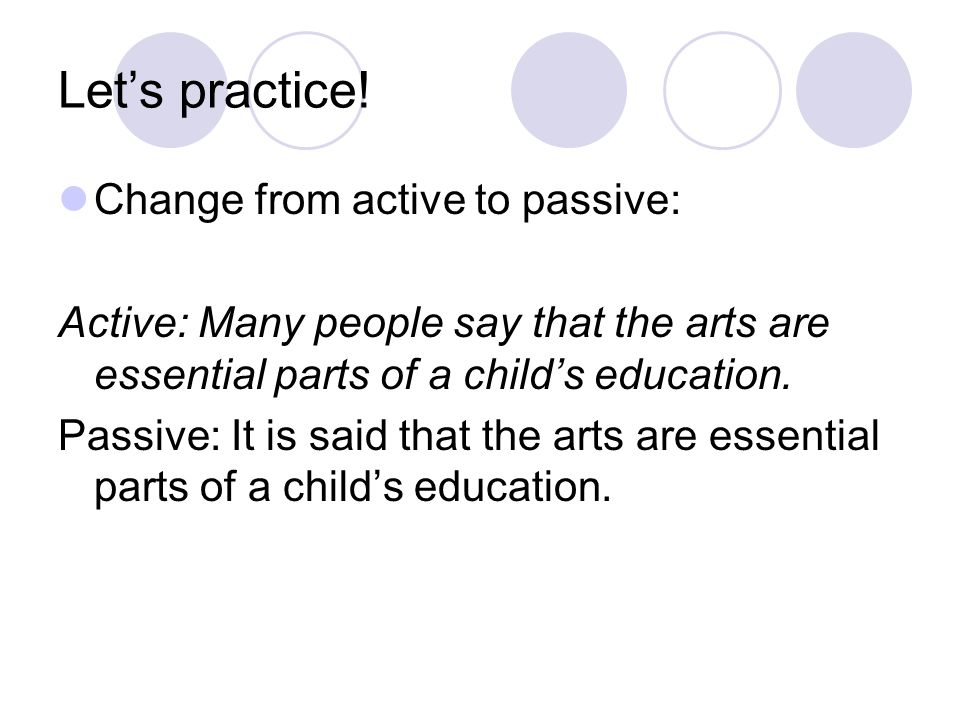 Let's practice! Change from active to passive: Active: Many people say that the arts are essential parts of a child's education. Passive: It is said t
