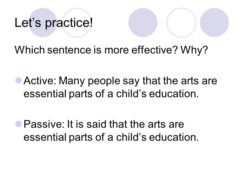 Let's practice! Which sentence is more effective? Why? Active: Many people say that the arts are essential parts of a child's education. Passive: It i