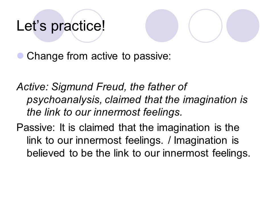 Let's practice! Change from active to passive: Active: Sigmund Freud, the father of psychoanalysis, claimed that the imagination is the link to our in