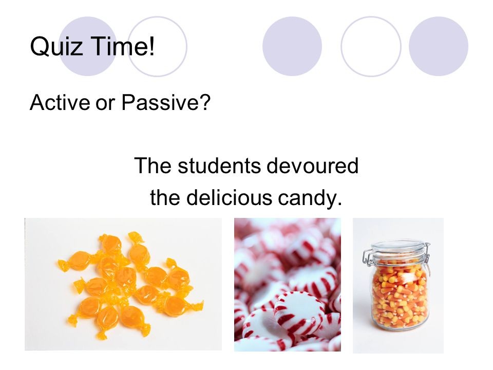 Quiz Time! Active or Passive? The students devoured the delicious candy.