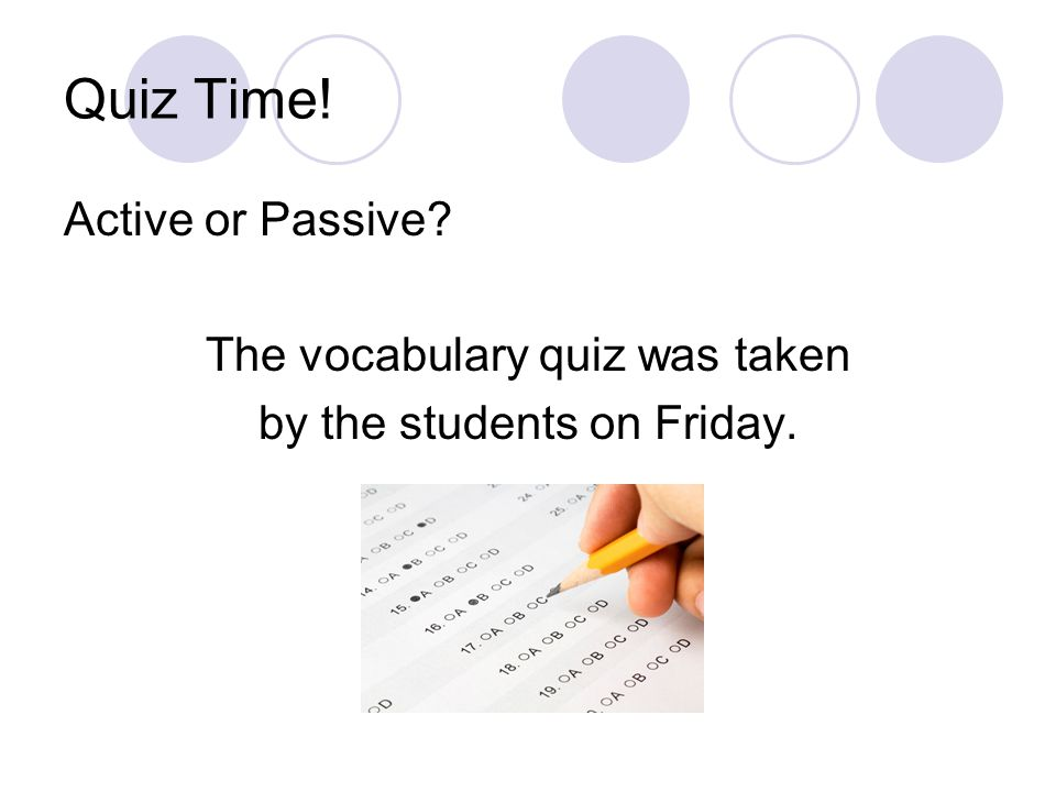 Quiz Time! Active or Passive? The vocabulary quiz was taken by the students on Friday.