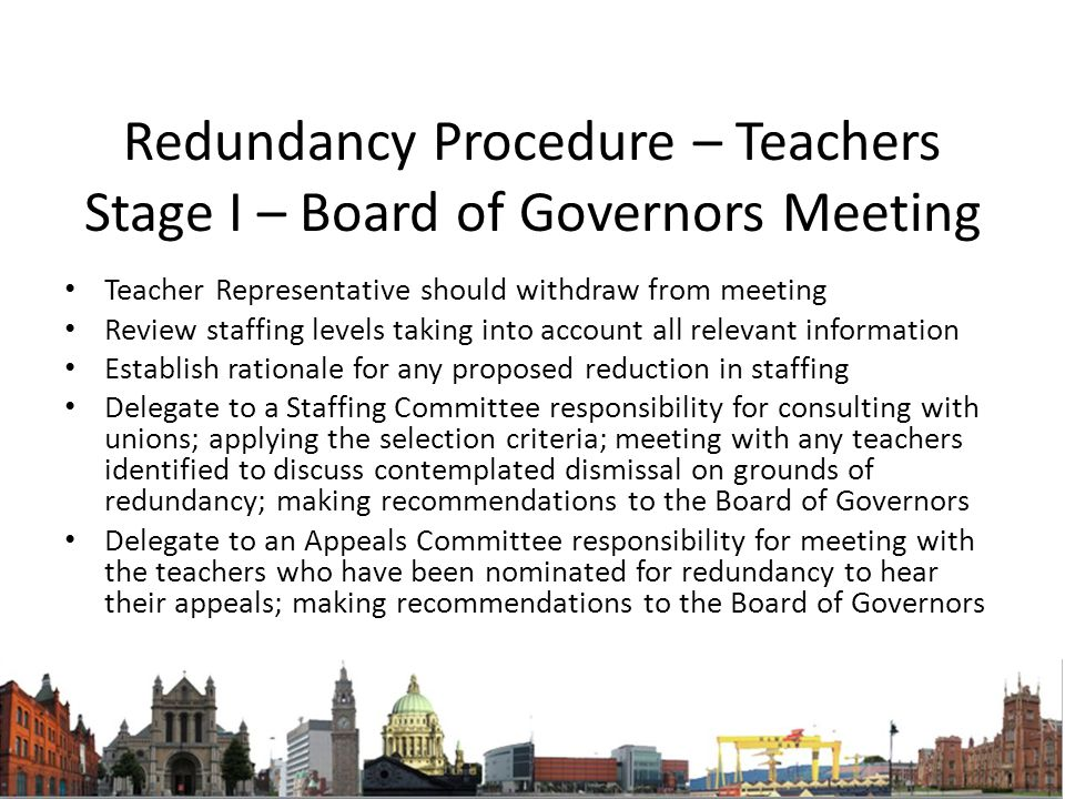 Redundancy Procedure – Teachers Stage I – Board of Governors Meeting Teacher Representative should withdraw from meeting Review staffing levels taking into account all relevant information Establish rationale for any proposed reduction in staffing Delegate to a Staffing Committee responsibility for consulting with unions; applying the selection criteria; meeting with any teachers identified to discuss contemplated dismissal on grounds of redundancy; making recommendations to the Board of Governors Delegate to an Appeals Committee responsibility for meeting with the teachers who have been nominated for redundancy to hear their appeals; making recommendations to the Board of Governors