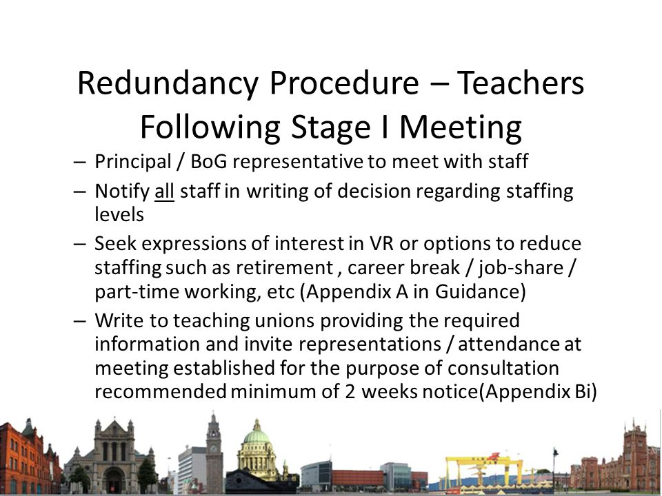 Redundancy Procedure – Teachers Following Stage I Meeting – Principal / BoG representative to meet with staff – Notify all staff in writing of decision regarding staffing levels – Seek expressions of interest in VR or options to reduce staffing such as retirement, career break / job-share / part-time working, etc (Appendix A in Guidance) – Write to teaching unions providing the required information and invite representations / attendance at meeting established for the purpose of consultation recommended minimum of 2 weeks notice(Appendix Bi)